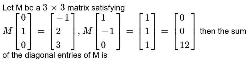 Let M be a `3xx3` matrix satisfying `M[{:(0),(1),(0):}]=[{:(-1),(2),(3):}],M[{:(1),(-1),(0):}]=[{:(1),(1),(1):}]=[{:(0),(0),(12):}]` then the sum of the diagonal entries of M is