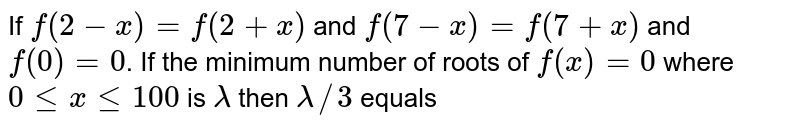 If `f(2-x)=f(2+x)` and `f(7-x)=f(7+x)` and `f(0)=0`. If the minimum number of roots of `f(x)=0` where `0lexle100` is `lamda` then `lamda//3` equals