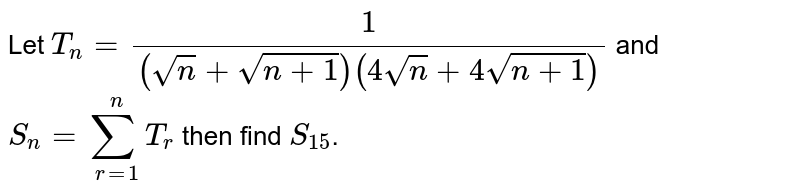 Let `T_(n)=(1)/((sqrt(n)+sqrt(n+1))(4sqrt(n)+4sqrt(n+1)))` and `S_(n)=sum_(r=1)^(n)T_(r)` then find `S_(15)`.