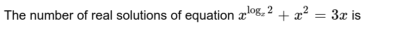 The number of real solutions of equation `x^(log_(x)2)+x^(2)=3x` is