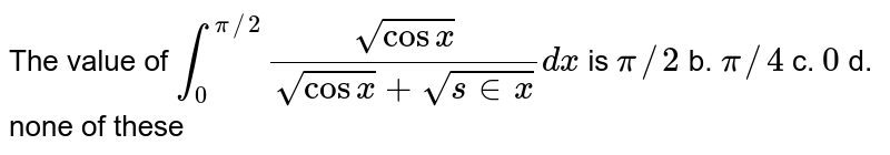 The value of `int_0^(pi//2)(sqrt(cosx))/(sqrt(cos x)+sqrt(s in x))dx` is `pi//2` b. `pi//4` c. `0` d. none of these