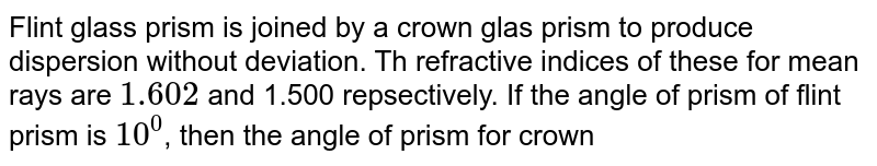 Flint glass prism is joined by a crown glas prism to produce dispersion without deviation. Th refractive indices of these for mean rays are `1.602` and 1.500 repsectively. If the angle of prism of flint prism is `10^(0)`, then the angle of prism for crown prism is `nxx6.02^(@)`. Then find `n`.
