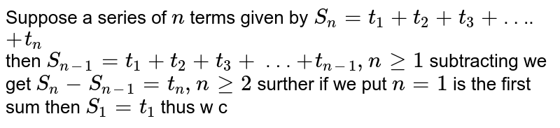 Suppose a series of `n` terms given by `S_(n)=t_(1)+t_(2)+t_(3)+`. . ..`+t_(n)` <br> then `S_(n-1)=t_(1)+t_(2)+t_(3)+` . . . `+t_(n-1),nge1` subtracting we get `S_(n)-S_(n-1)=t_(n),nge2` surther if we put `n=1` is the first sum then `S_(1)=t_(1)` thus w can write `t_(n)=S_(n)-S_(n-1),nge2` and `t_(1)=S_(1)` <br> Q. if the sum of `n` terms of a series `a.2^(n)-b` then the sum `sum_(r=1)^(infty)(1)/(t_(r))` is