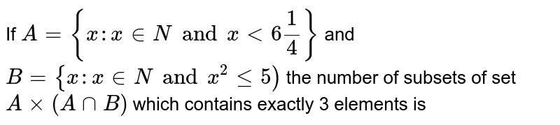 If `A={x:x in N and xlt6(1)/(4)}` and `B={x: x in N and x^(2)le5)` the number of subsets of set `Axx(AcapB)` which contains exactly 3 elements is