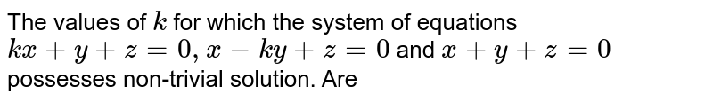 The values of `k` for which the system of equations `kx+y+z=0,x-ky+z=0` and `x+y+z=0` possesses non-trivial solution. Are