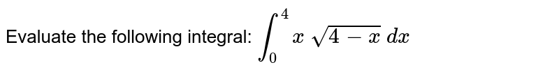 Evaluate the following integral: `int_0^4x sqrt(4-x) dx`
