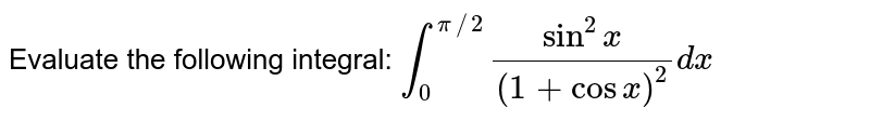 Evaluate the following integral: `int_0^(pi//2)(sin^2x)/((1+cos x)^2)dx`