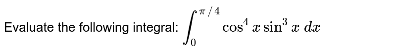 Evaluate the following integral: `int_0^(pi//4)cos^4xsin^3x dx`