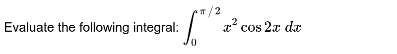 Evaluate the following integral: `int_0^(pi//2)x^2cos2x dx`