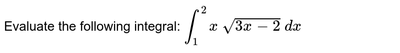 Evaluate the following integral: `int_1^2x sqrt(3x-2) dx`