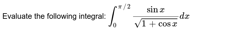 Evaluate the following integral: `int_0^(pi//2)(sinx)/(sqrt(1+cosx))dx`