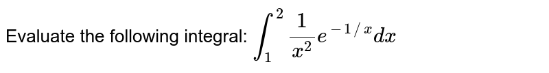 Evaluate the following integral: `int_1^2 1/(x^2)e^(-1//x)dx`