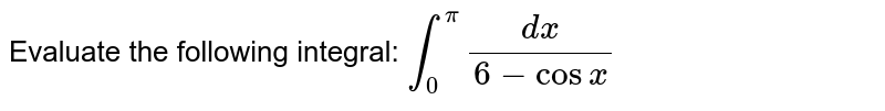 Evaluate the following integral: `int_0^pi(dx)/(6-cosx)`