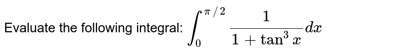 Evaluate the following integral: `int_0^(pi//2)1/(1+tan^3x)dx`