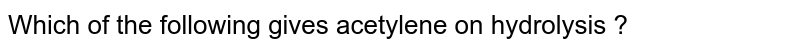 Which of the following gives acetylene on hydrolysis ?