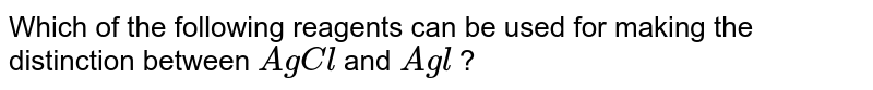 Which of the following reagents can be used for making the distinction between `AgCl` and `Agl` ?