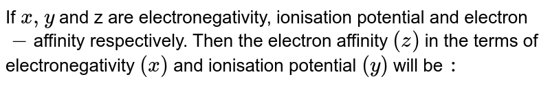 If `x,y` and z are electronegativity, ionisation potential and electron`-`affinity respectively. Then the electron affinity `(z)` in the terms of electronegativity `(x)` and ionisation potential `(y)` will be `:`