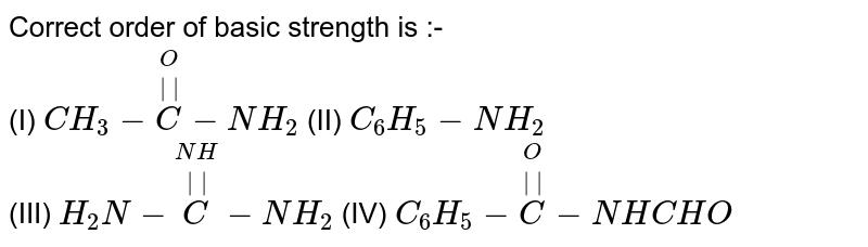 Correct order of basic strength is :- <br> (I) `CH_(3)-overset(O)overset(||)C-NH_(2)` (II) `C_(6)H_(5)-NH_(2)` <br> (III) `H_(2)N-overset(NH)overset(||)C-NH_(2)` (IV) `C_(6)H_(5)-overset(O)overset(||)C-NHCHO`