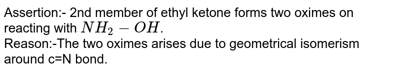 Assertion:- 2nd member of ethyl ketone forms two oximes on reacting with `NH_(2)-OH`. <br> Reason:-The two oximes arises due to geometrical isomerism around c=N bond.