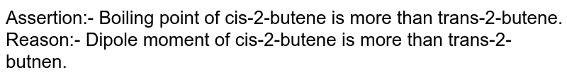 Assertion:- Boiling point of cis-2-butene is more than trans-2-butene. <br> Reason:- Dipole moment of cis-2-butene is more than trans-2-butnen.