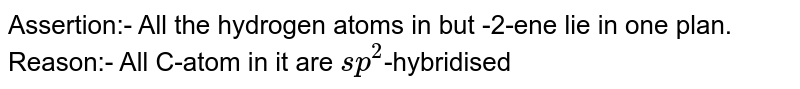 Assertion:- All the hydrogen atoms in but -2-ene lie in one plan. <br>  Reason:- All C-atom in it are `sp^(2)`-hybridised