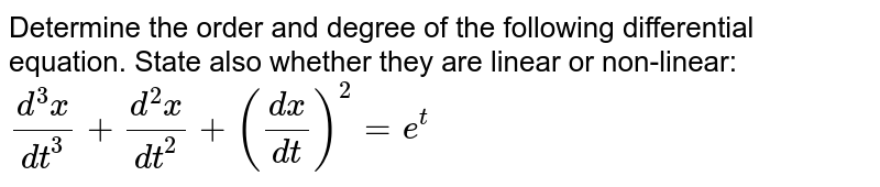 Determine the order and degree of the following differential equation. State also whether they are linear or non-linear: `(d^3x)/(dt^3)+(d^2x)/(dt^2)+((dx)/(dt))^2=e^t`