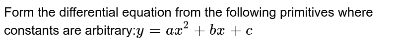 Form the differential equation from the following   primitives where constants are arbitrary:`y=a x^2+b x+c`