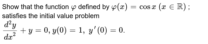 Show that the function `varphi` defined by `varphi(x)=cos x\ (x in RR)` ; satisfies the initial value problem `(d^2y)/(dx^2)+y=0, y(0)=1,\ y^(prime)(0)=0`.