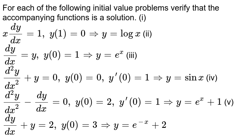 For each of the following initial value problems verify that the accompanying functions is a solution. (i) `x(dy)/(dx)=1,\ y(1)=0 => y=logx` (ii) `(dy)/(dx)=y ,\ y(0)=1 => y=e^x` (iii) `(d^2y)/(dx^2)+y=0,\ y(0)=0,\ y^(prime)(0)=1 => y=sinx` (iv) `(d^2y)/(dx^2)-(dy)/(dx)=0,\ y(0)=2,\ y^(prime)(0)=1 => y=e^x+1` (v) `(dy)/(dx)+y=2,\ y(0)=3 => y=e^(-x)+2`