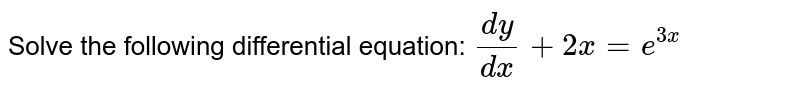 Solve the following differential equation: `(dy)/(dx)+2x=e^(3x)`
