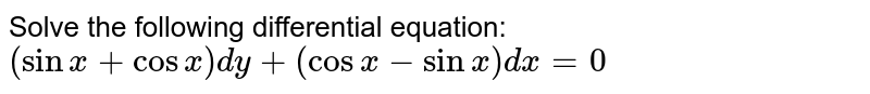 Solve the following differential equation: `(sinx+cos x)dy+(cos x-sinx)dx=0`