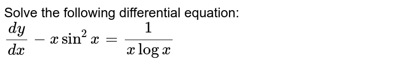 Solve the following differential equation: `(dy)/(dx)-xsin^2x=1/(xlogx)`