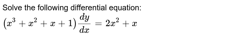 Solve the following differential equation: `(x^3+x^2+x+1)(dy)/(dx)=2x^2+x`