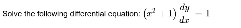 Solve the following differential equation: `(x^2+1)(dy)/(dx)=1`