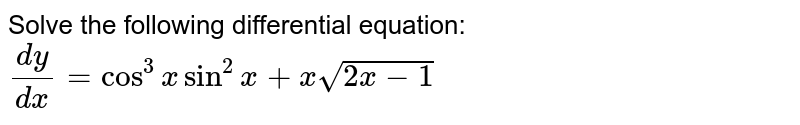 Solve the following differential equation: `(dy)/(dx)=cos^3xsin^2x+xsqrt(2x-1)`