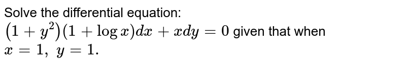 Solve the differential equation: `(1+y^2)(1+logx)dx+x dy=0` given that when `x=1,\ y=1.`
