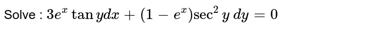 Solve : `3e^xtany dx+(1-e^x)sec^2y\ dy=0`
