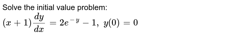 Solve the initial value problem: `(x+1)(dy)/(dx)=2e^(-y)-1,\ y(0)=0`