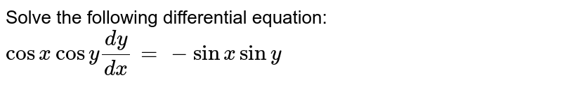 Solve the following differential equation: `cosxcosy(dy)/(dx)=-sinxsiny`