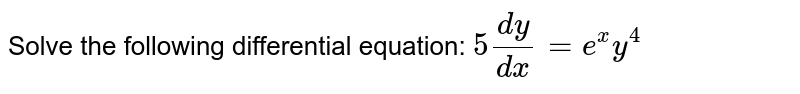 Solve the following differential equation: `5(dy)/(dx)=e^x y^4`