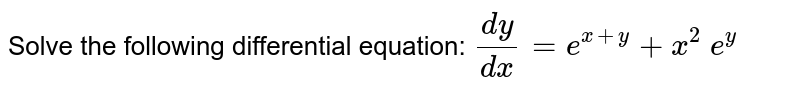 Solve the following differential equation: `(dy)/(dx)=e^(x+y)+x^2\ e^y`