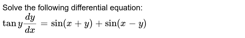 Solve the following differential equation: `tany(dy)/(dx)=sin(x+y)+sin(x-y)`