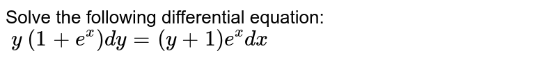 Solve the following differential equation: `\ y\ (1+e^x)dy=(y+1)e^x dx`
