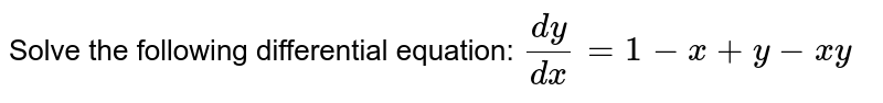 Solve the following differential equation: `(dy)/(dx)=1-x+y-x y`