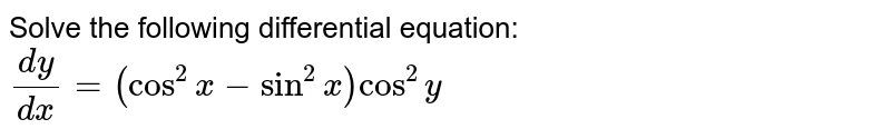 Solve the following differential equation: `(dy)/(dx)=(cos^2x-sin^2x)cos^2y`