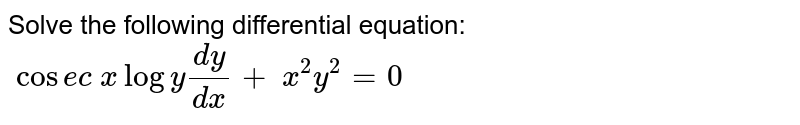 Solve the following differential equation: `\ cos e c\ xlogy(dy)/(dx)+\ x^2y^2=0`