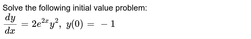 Solve the following initial value problem: `(dy)/(dx)=2e^(2x)y^2,\ y(0)=-1`