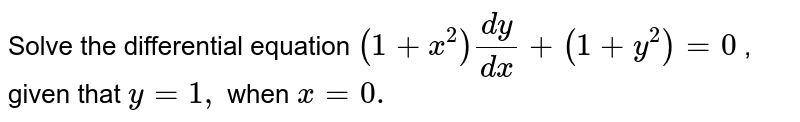 Solve the differential equation `(1+x^2)(dy)/(dx)+(1+y^2)=0` , given that `y=1,` when `x=0.`