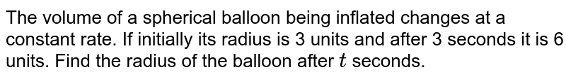 The volume of a spherical balloon being inflated   changes at a constant rate. If initially its radius is 3 units and after 3   seconds it is 6 units. Find the radius of the balloon after `t` seconds.