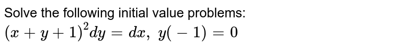 Solve the following initial value problems: `(x+y+1)^2dy=dx ,\ y(-1)=0`